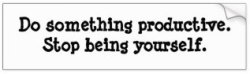 do_something_productive_stop_being_yourself_bumper_sticker-r3f3fc2688c634e7994d05d81dbb46955_v9wht_8byvr_324